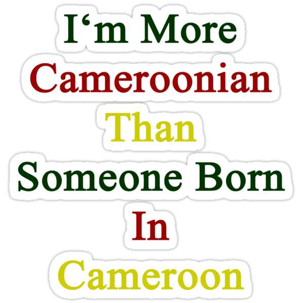 I'm More Cameroonian Than Someone Born In Cameroon by supernova23