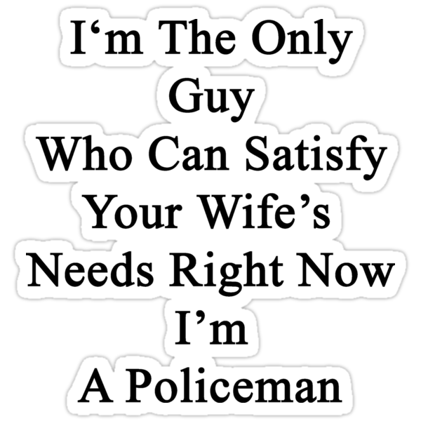 I'm The Only Guy Who Can Satisfy Your Wife's Needs Right Now I'm A Policeman by supernova23
