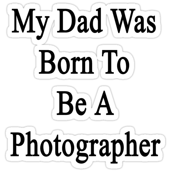 My Dad Was Born To Be A Photographer by supernova23