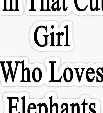 I'm That Cute Girl Who Loves Elephants Sticker