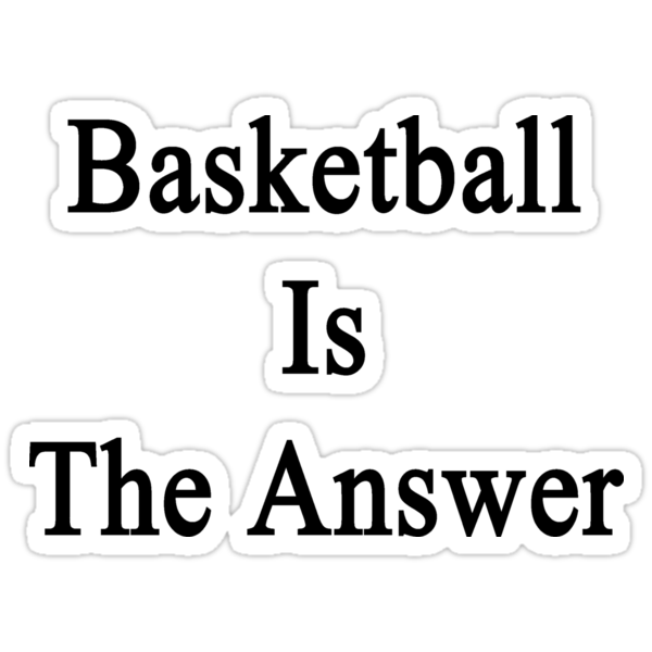 Basketball Is The Answer by supernova23