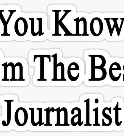 You Know I'm The Best Journalist Sticker