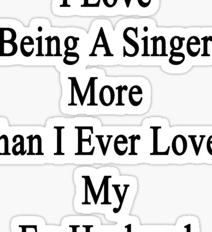 I Love Being A Singer More Than I Ever Loved My Ex-Husband Sticker