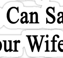 I'm The Only Guy Who Can Satisfy Your Wife's Needs Right Now I'm A Trucker  Sticker