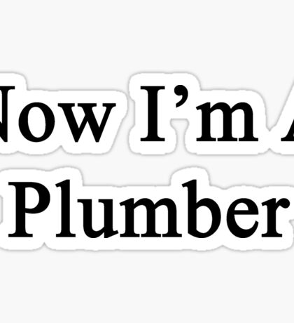 Now I'm A Plumber Sticker