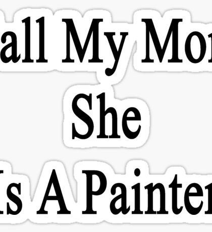 Call My Mom She Is A Painter Sticker