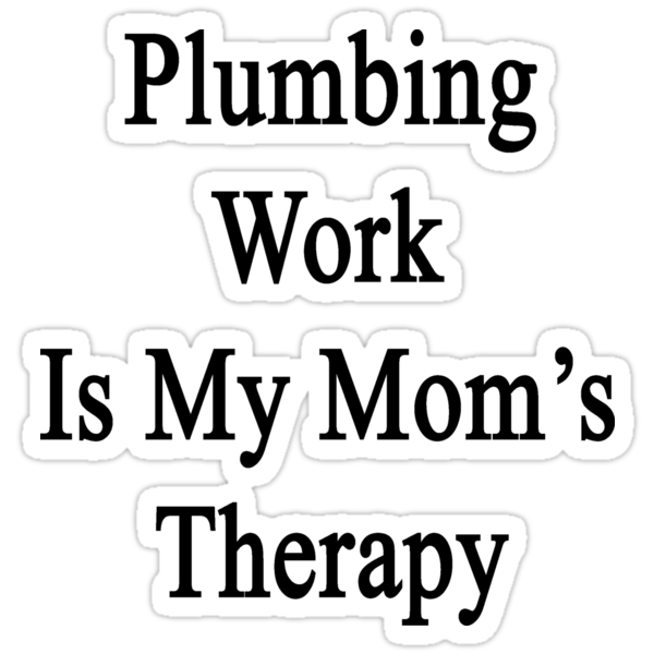 Plumbing Work Is My Mom's Therapy by supernova23