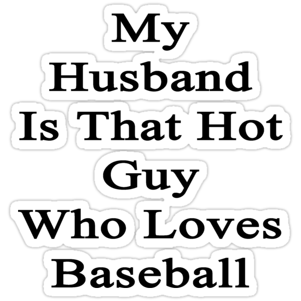 My Husband Is That Hot Guy Who Loves Baseball by supernova23