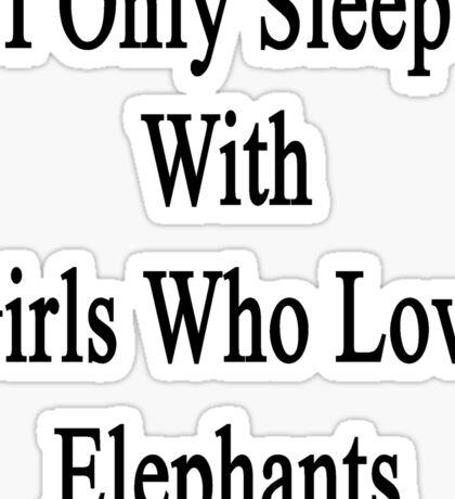 I Only Sleep With Girls Who Love Elephants Sticker
