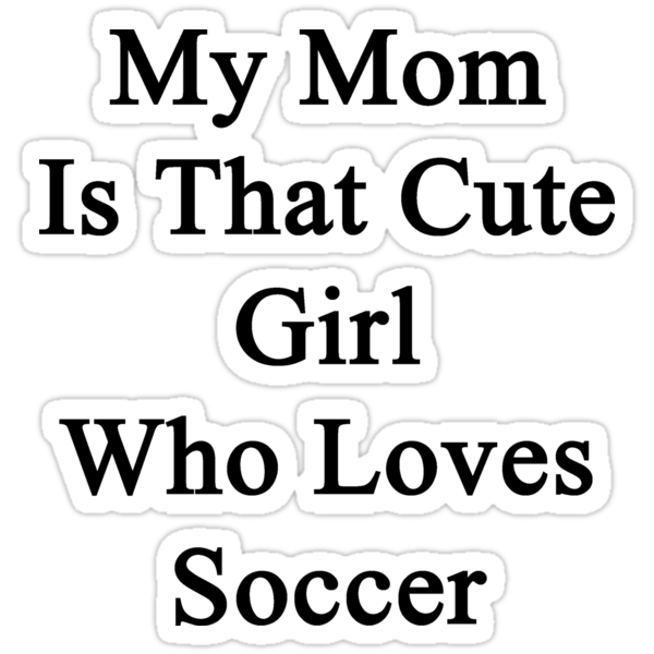 My Mom Is That Cute Girl Who Loves Soccer by supernova23