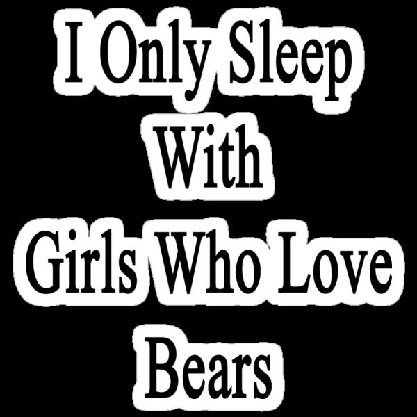 I Only Sleep With Girls Who Love Bears  by supernova23