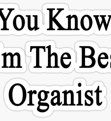 You Know I'm The Best Organist Sticker