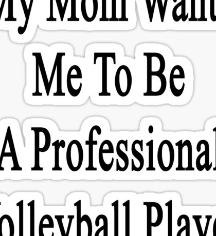 My Mom Wants Me To Be A Professional Volleyball Player  Sticker