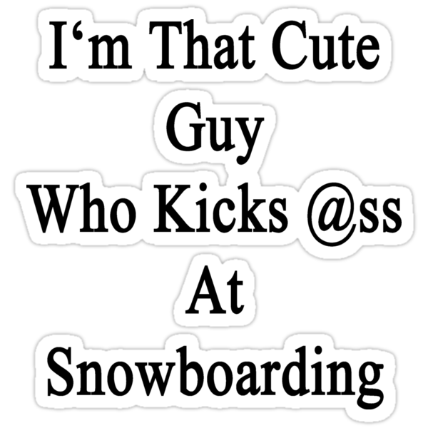 I'm That Cute Guy Who Kicks Ass At Snowboarding  by supernova23