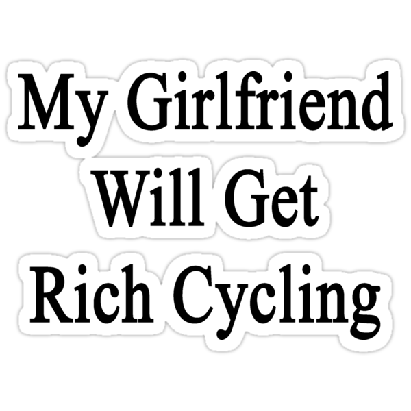 My Girlfriend Will Get Rich Cycling by supernova23
