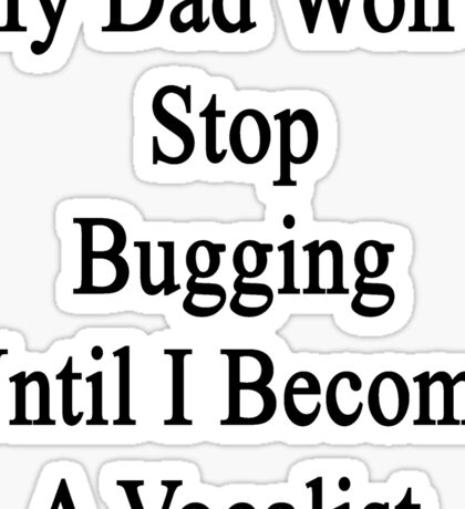 My Dad Won't Stop Bugging Until I Become A Vocalist  Sticker