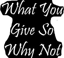 You Get What You Give So Why Not Give It All by Matthew Ferri