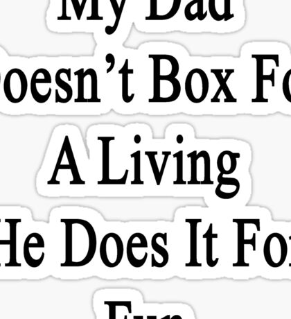 My Dad Doesn't Box For A Living He Does It For Fun Sticker