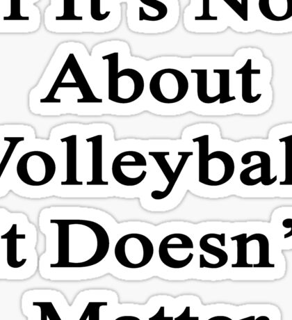 If It's Not About Volleyball It Doesn't Matter  Sticker