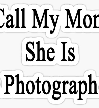 Call My Mom She Is A Photographer  Sticker