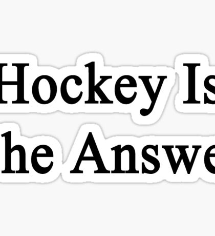 Hockey Is The Answer  Sticker