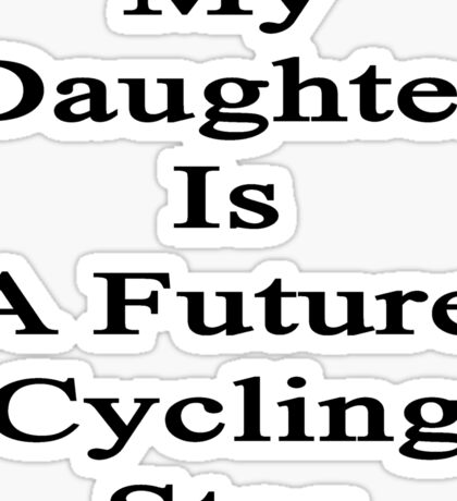 My Daughter Is A Future Cycling Star  Sticker