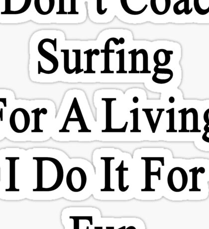 I Don't Coach Surfing For A Living I Do It For Fun  Sticker