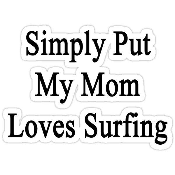 Simply Put My Mom Loves Surfing  by supernova23