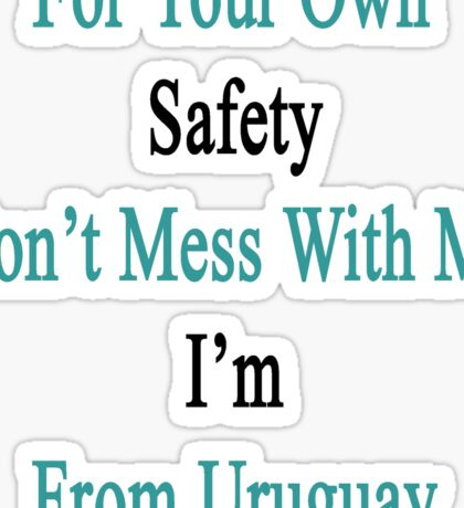 For Your Own Safety Don't Mess With Me I'm From Uruguay  Sticker