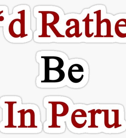 I'd Rather Be In Peru Sticker