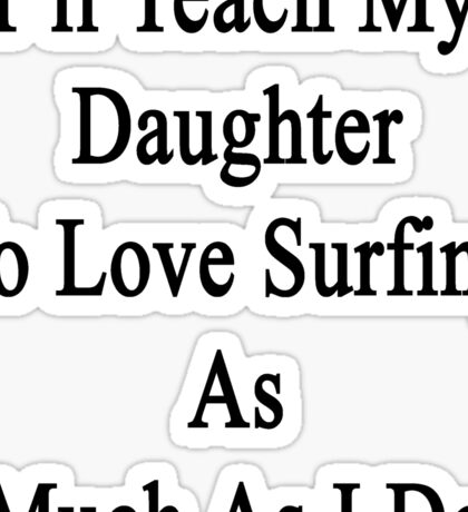 I'll Teach My Daughter To Love Surfing As Much As I Do Sticker