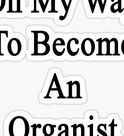 On My Way To Become An Organist  Sticker