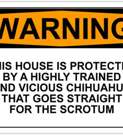WARNING : THIS HOUSE IS PROTECTED BY A HIGHLY TRAINED AND VICIOUS CHIHUAHUA THAT GOES STRAIGHT FOR THE SCROTUM Sticker