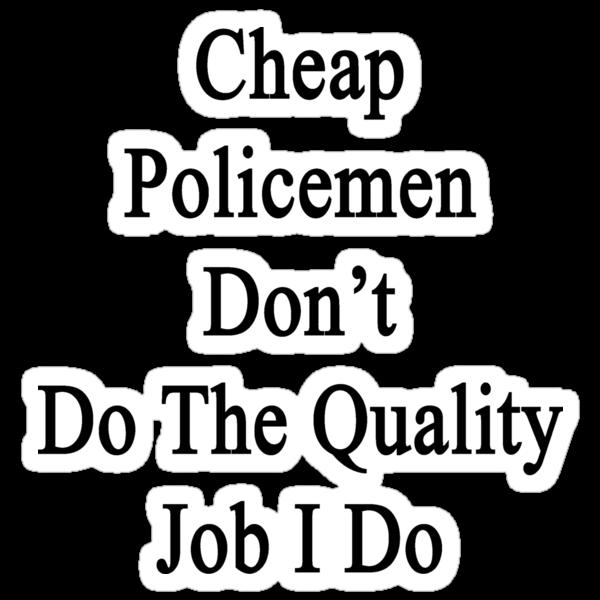 Cheap Policemen Don't Do The Quality Job I Do  by supernova23