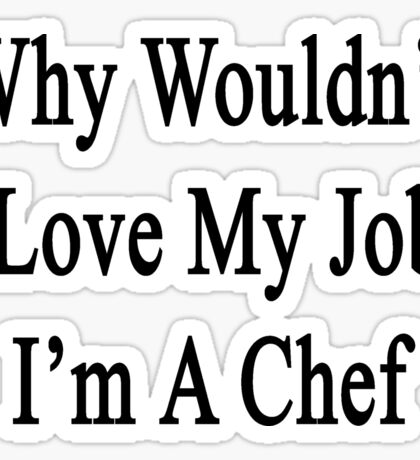 Why Wouldn't I Love My Job?  I'm A Chef  Sticker