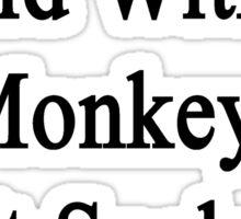 Think Of A World Without Monkeys It Sucks Doesn't It?  Sticker
