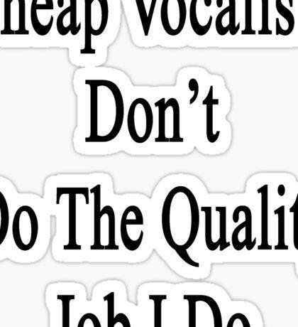 Cheap Vocalists Don't Do The Quality Job I Do  Sticker