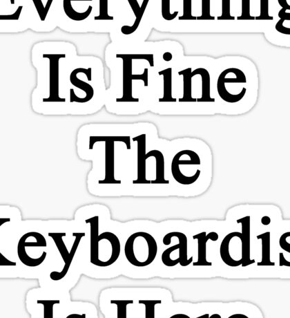 Everything Is Fine The Keyboardist Is Here Sticker