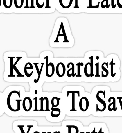 Sooner Or Later A Keyboardist Is Going To Save Your Butt  Sticker