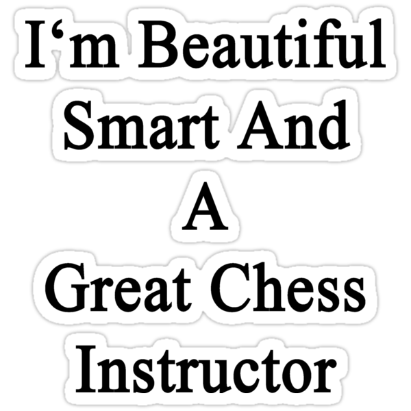 I'm Beautiful Smart And A Great Chess Instructor  by supernova23