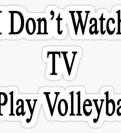 I Don't Watch TV I Play Volleyball  Sticker