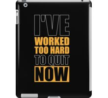 I've Worked too Hard to Quit Now - Gym Motivational Quotes iPad Case/Skin