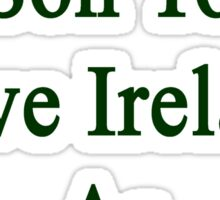 I'll Teach My Son To Love Ireland As Much As I Do  Sticker