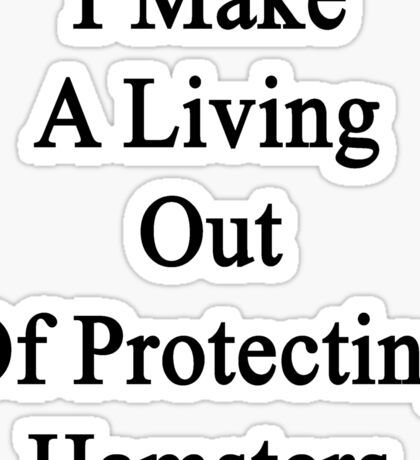 I Make A Living Out Of Protecting Hamsters  Sticker