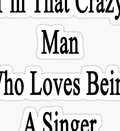 I'm That Crazy Man Who Loves Being A Singer  Sticker