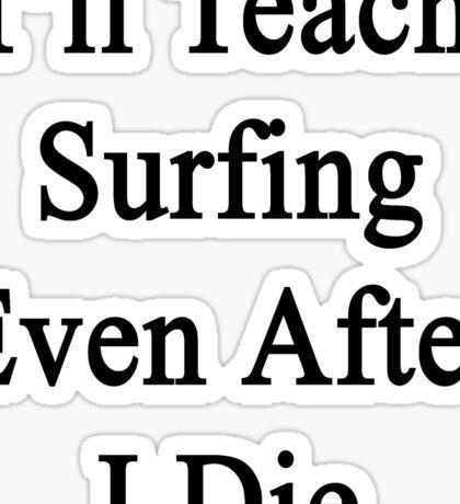 I'll Teach Surfing Even After I Die  Sticker