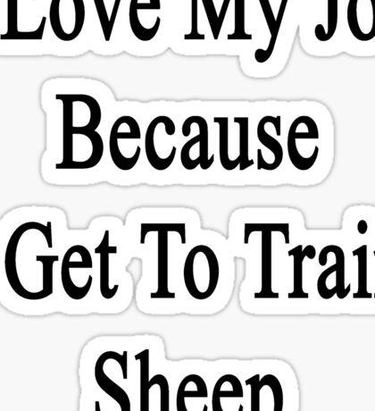 I Love My Job Because I Get To Train Sheep  Sticker
