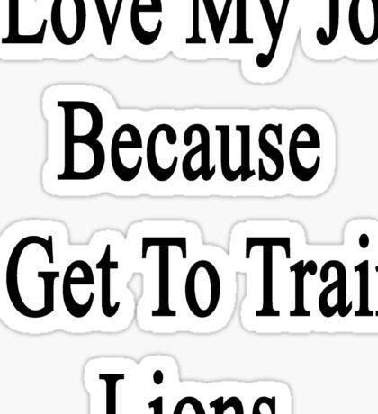 I Love My Job Because I Get To Train Lions  Sticker