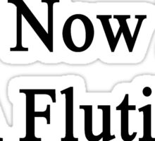 Yes Now I'm A Flutist  Sticker