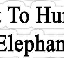 Trust Me You Don't Want To Hurt An Elephant In Front Of My Dad  Sticker